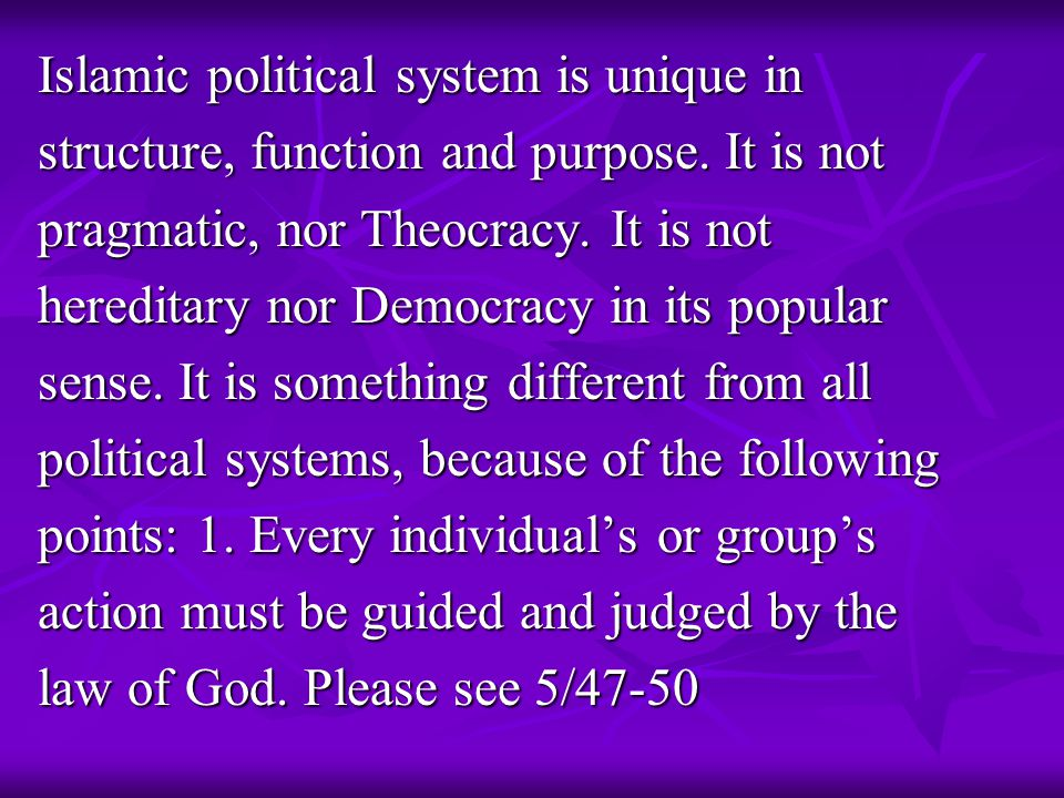 Islamic political system is unique in structure, function and purpose. It is not pragmatic, nor Theocracy. It is not hereditary nor Democracy in its p