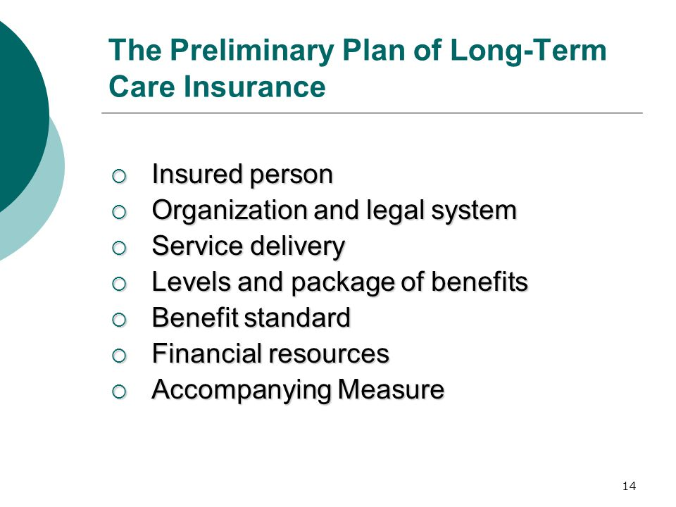 14 The Preliminary Plan of Long-Term Care Insurance  Insured person  Organization and legal system  Service delivery  Levels and package of benefi