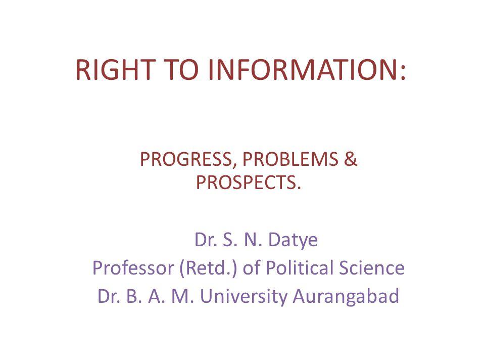 RIGHT TO INFORMATION: PROGRESS, PROBLEMS & PROSPECTS. Dr. S. N. Datye Professor (Retd.) of Political Science Dr. B. A. M. University Aurangabad