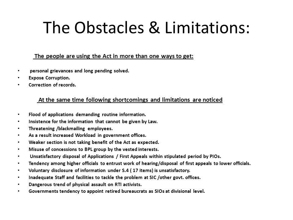 The Obstacles & Limitations: The people are using the Act in more than one ways to get: personal grievances and long pending solved. Expose Corruption