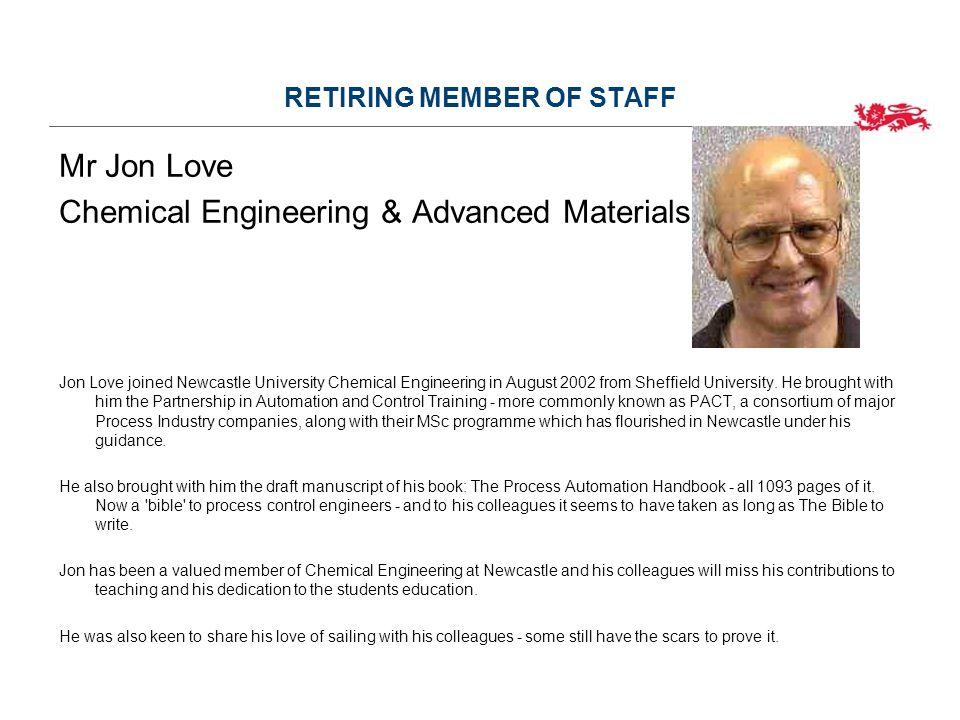 RETIRING MEMBER OF STAFF Mr Jon Love Chemical Engineering & Advanced Materials Jon Love joined Newcastle University Chemical Engineering in August 2002 from Sheffield University.