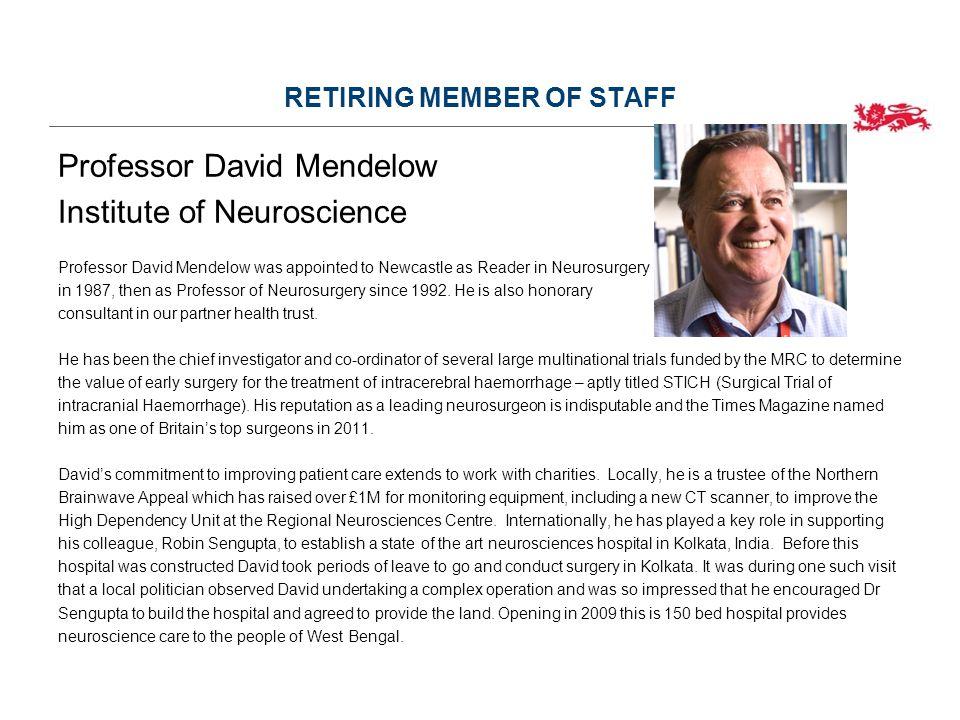 RETIRING MEMBER OF STAFF Professor David Mendelow Institute of Neuroscience Professor David Mendelow was appointed to Newcastle as Reader in Neurosurgery in 1987, then as Professor of Neurosurgery since 1992.