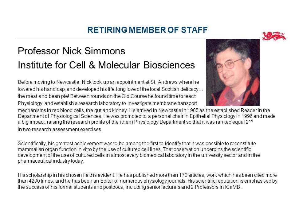 RETIRING MEMBER OF STAFF Professor Nick Simmons Institute for Cell & Molecular Biosciences Before moving to Newcastle, Nick took up an appointment at St.