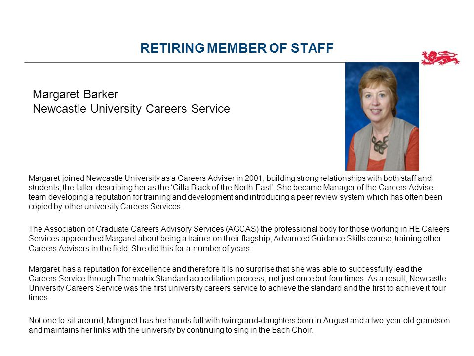 RETIRING MEMBER OF STAFF Margaret joined Newcastle University as a Careers Adviser in 2001, building strong relationships with both staff and students, the latter describing her as the 'Cilla Black of the North East'.