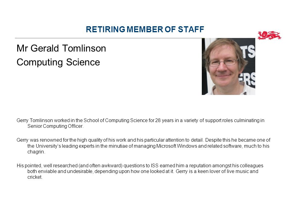 RETIRING MEMBER OF STAFF Mr Gerald Tomlinson Computing Science Gerry Tomlinson worked in the School of Computing Science for 28 years in a variety of support roles culminating in Senior Computing Officer.