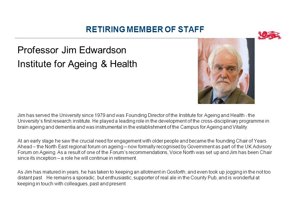RETIRING MEMBER OF STAFF Professor Jim Edwardson Institute for Ageing & Health Jim has served the University since 1979 and was Founding Director of the Institute for Ageing and Health - the University's first research institute.