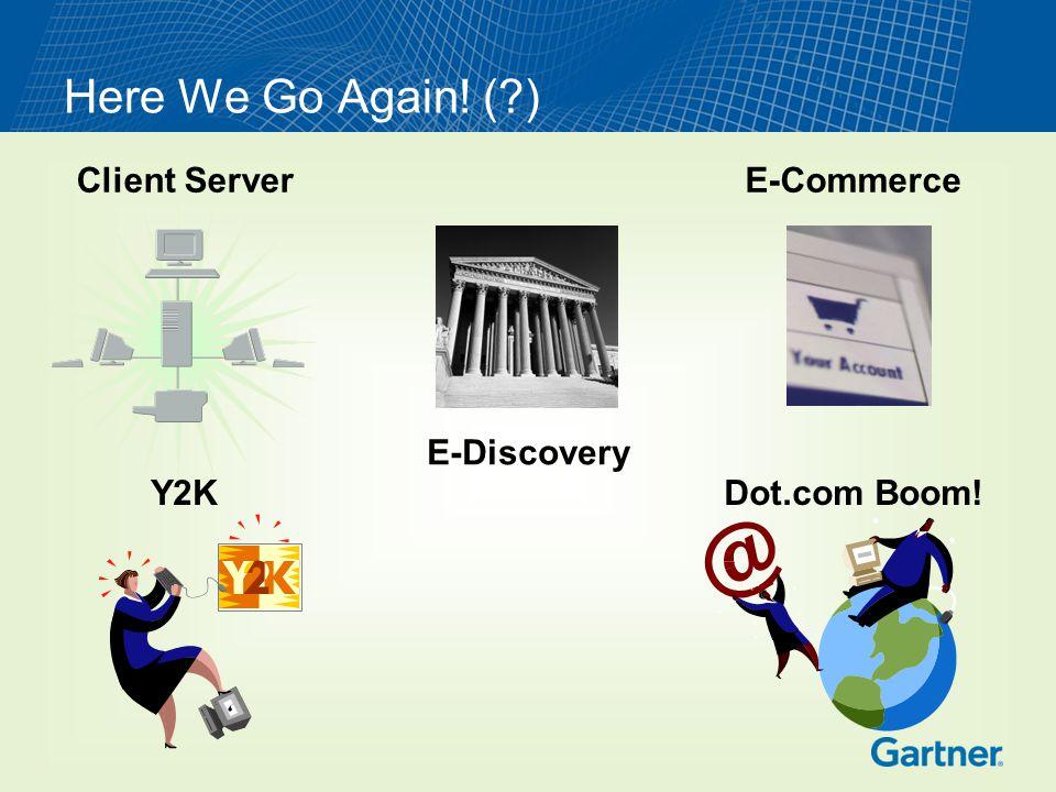 Here We Go Again! ( ) Client Server Y2K E-Commerce E-Discovery Dot.com Boom!