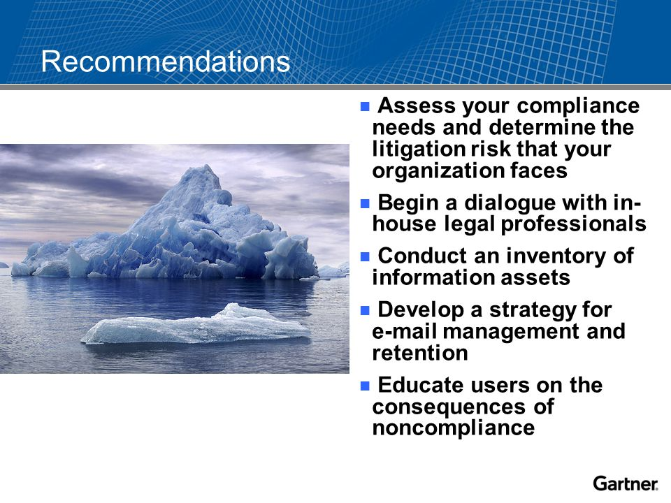 Recommendations Assess your compliance needs and determine the litigation risk that your organization faces Begin a dialogue with in- house legal professionals Conduct an inventory of information assets Develop a strategy for e-mail management and retention Educate users on the consequences of noncompliance