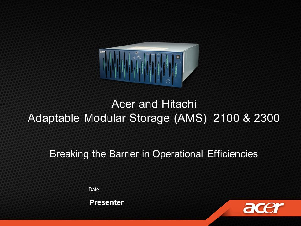 Acer and Hitachi Adaptable Modular Storage (AMS) 2100 & 2300 Date Presenter Breaking the Barrier in Operational Efficiencies