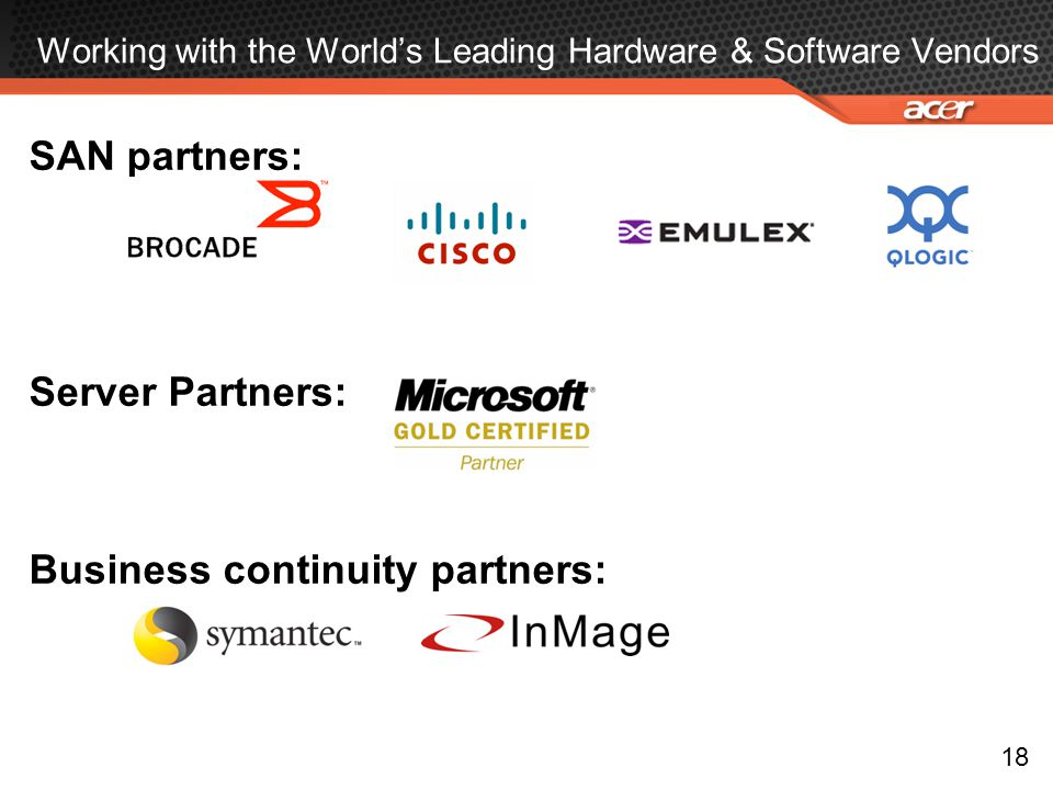 Working with the World's Leading Hardware & Software Vendors SAN partners: Server Partners: Business continuity partners: 18