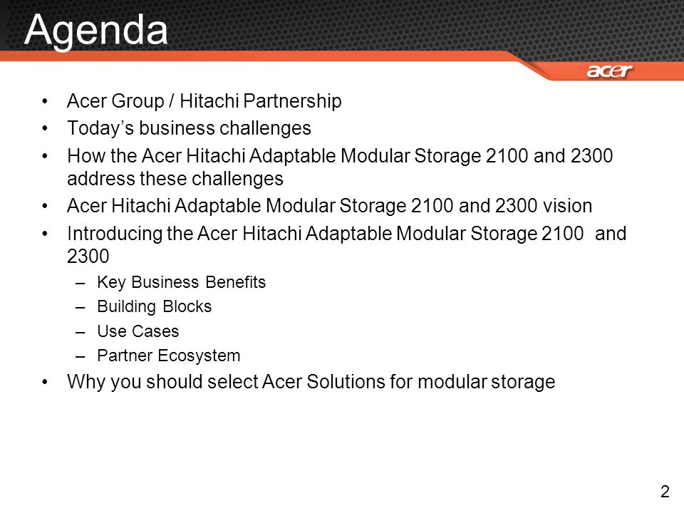 Agenda Acer Group / Hitachi Partnership Today's business challenges How the Acer Hitachi Adaptable Modular Storage 2100 and 2300 address these challen