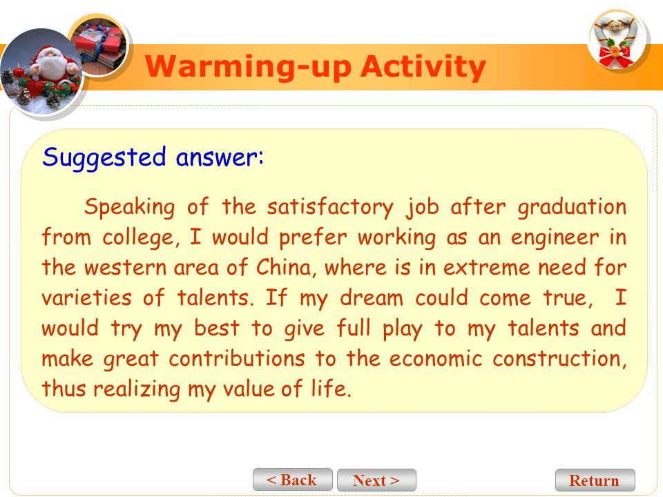 < Back Next > Warming-up Activity Suggested answer: Finding a good job is what every college graduate expects, but it is not easy to get one you like these days just because competition for jobs is getting increasingly bitter.