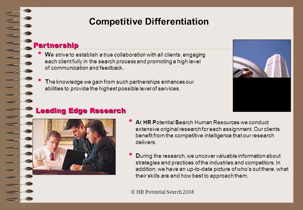 © HR Potential Search 2008 Competitive Differentiation Partnership W W e strive to establish a true collaboration with all clients, engaging each client fully in the search process and promoting a high level of communication and feedback.