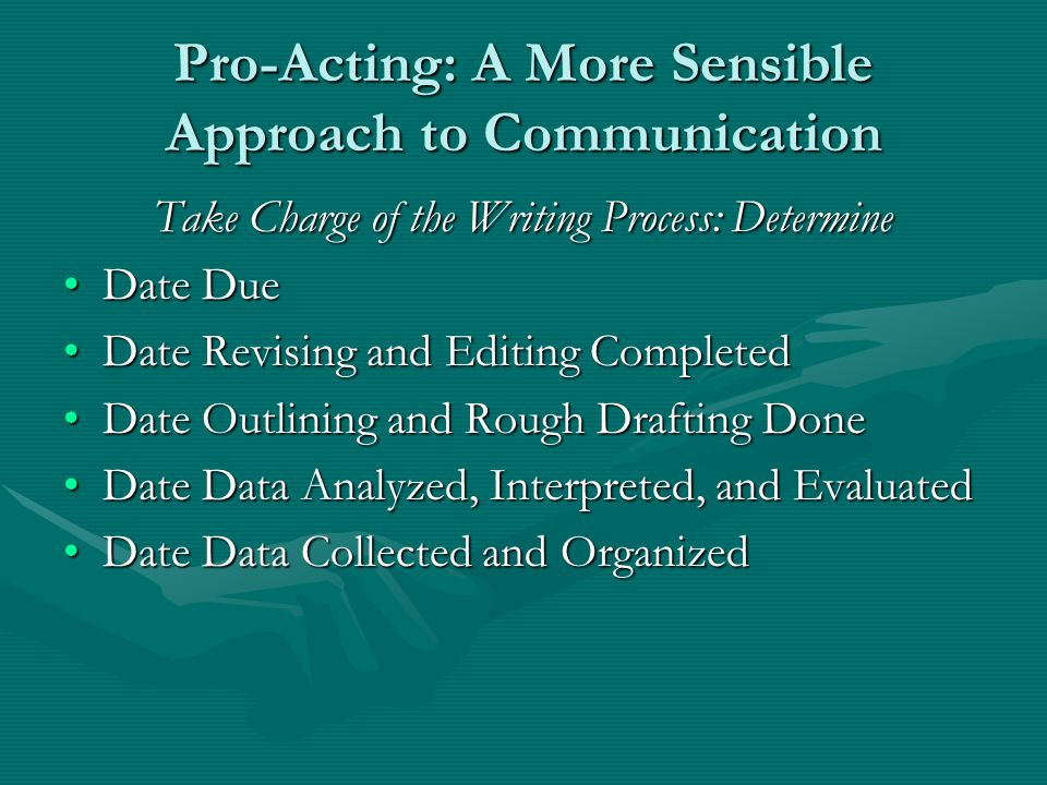 Pro-Acting: A More Sensible Approach to Communication Take Charge of the Writing Process: Determine Date DueDate Due Date Revising and Editing CompletedDate Revising and Editing Completed Date Outlining and Rough Drafting DoneDate Outlining and Rough Drafting Done Date Data Analyzed, Interpreted, and EvaluatedDate Data Analyzed, Interpreted, and Evaluated Date Data Collected and OrganizedDate Data Collected and Organized
