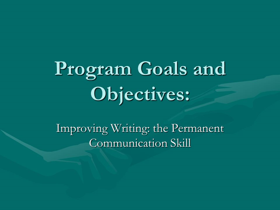 Program Goals and Objectives: Improving Writing: the Permanent Communication Skill