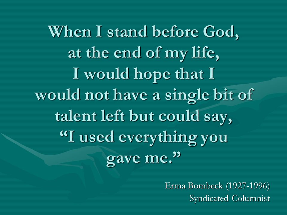 When I stand before God, at the end of my life, I would hope that I would not have a single bit of talent left but could say, I used everything you gave me. Erma Bombeck (1927-1996) Syndicated Columnist