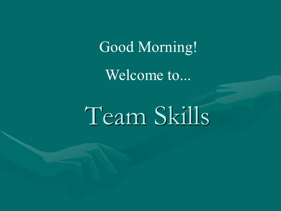 Team Skills Good Morning! Welcome to...