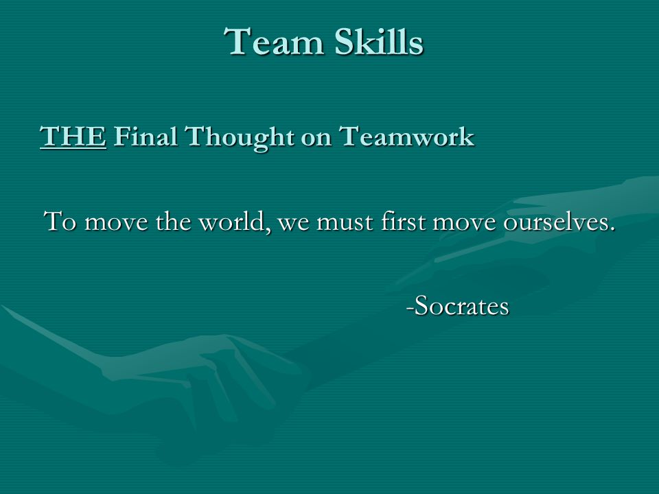 THE Final Thought on Teamwork To move the world, we must first move ourselves. -Socrates -Socrates