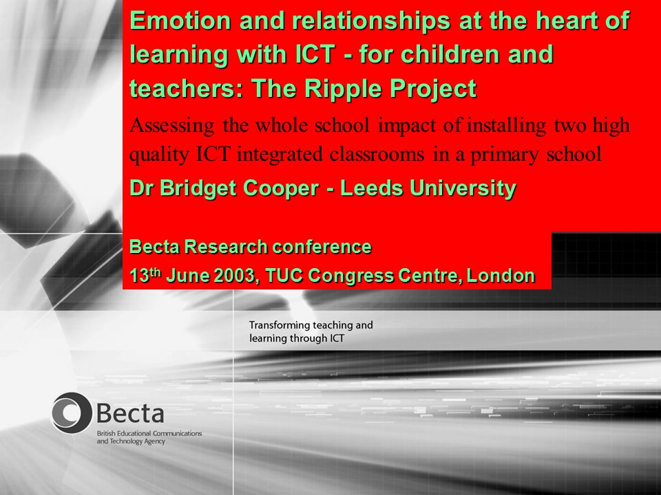 Emotion and relationships at the heart of learning with ICT - for children and teachers: The Ripple Project Assessing the whole school impact of installing two high quality ICT integrated classrooms in a primary school Dr Bridget Cooper - Leeds University Becta Research conference 13 th June 2003, TUC Congress Centre, London