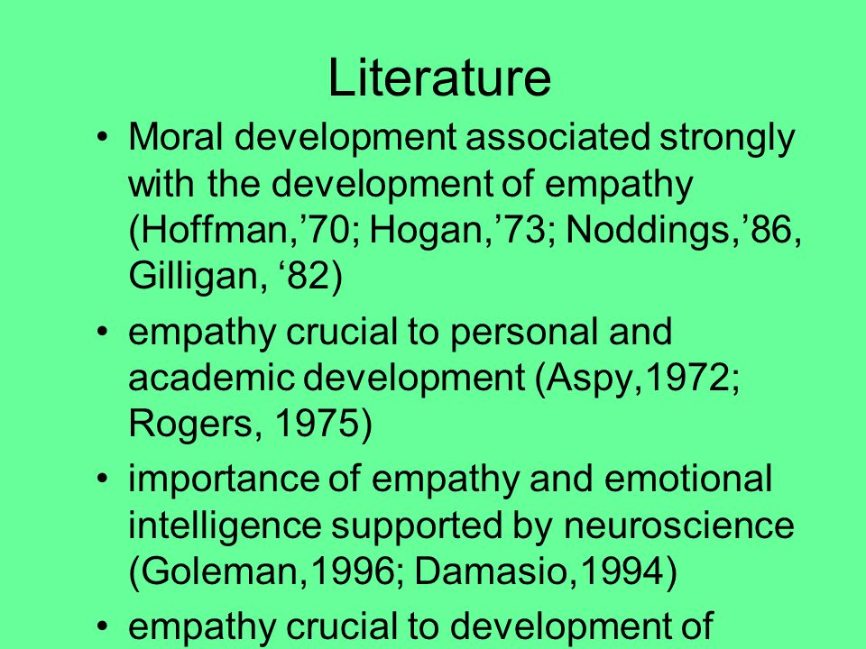 Literature Moral development associated strongly with the development of empathy (Hoffman,'70; Hogan,'73; Noddings,'86, Gilligan, '82) empathy crucial to personal and academic development (Aspy,1972; Rogers, 1975) importance of empathy and emotional intelligence supported by neuroscience (Goleman,1996; Damasio,1994) empathy crucial to development of whole person (Winnicott,1984; Docker- Drysdale,1970; Leal,2002)