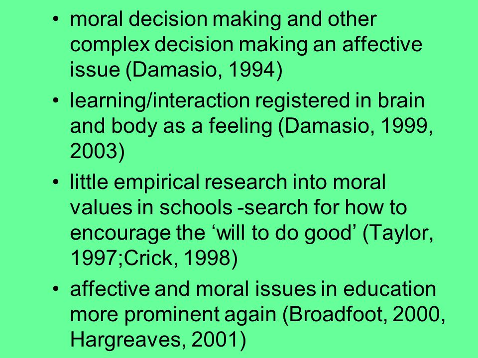 moral decision making and other complex decision making an affective issue (Damasio, 1994) learning/interaction registered in brain and body as a feeling (Damasio, 1999, 2003) little empirical research into moral values in schools -search for how to encourage the 'will to do good' (Taylor, 1997;Crick, 1998) affective and moral issues in education more prominent again (Broadfoot, 2000, Hargreaves, 2001) Much of this reinforced by recent literature on teacher learning (Hoban, 2002).