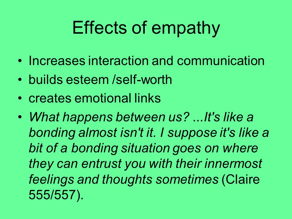 Effects of empathy Increases interaction and communication builds esteem /self-worth creates emotional links What happens between us?...It s like a bonding almost isn t it.