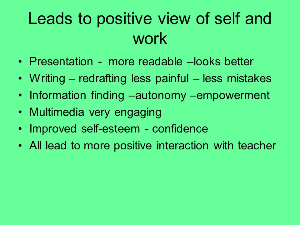 Leads to positive view of self and work Presentation - more readable –looks better Writing – redrafting less painful – less mistakes Information finding –autonomy –empowerment Multimedia very engaging Improved self-esteem - confidence All lead to more positive interaction with teacher