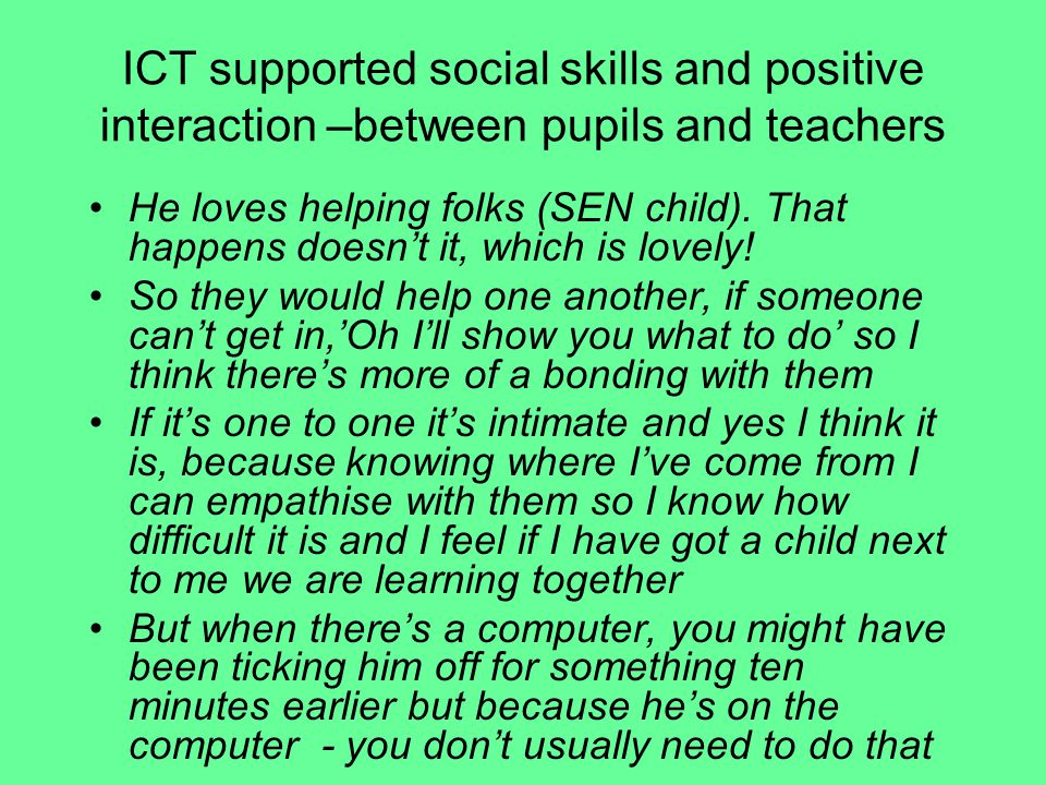 ICT supported social skills and positive interaction –between pupils and teachers He loves helping folks (SEN child).