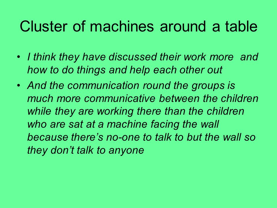 Cluster of machines around a table I think they have discussed their work more and how to do things and help each other out And the communication round the groups is much more communicative between the children while they are working there than the children who are sat at a machine facing the wall because there's no-one to talk to but the wall so they don't talk to anyone