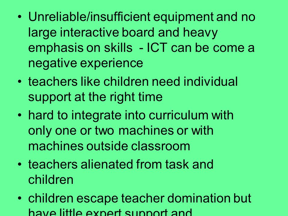 Unreliable/insufficient equipment and no large interactive board and heavy emphasis on skills - ICT can be come a negative experience teachers like children need individual support at the right time hard to integrate into curriculum with only one or two machines or with machines outside classroom teachers alienated from task and children children escape teacher domination but have little expert support and appropriate and timely intervention