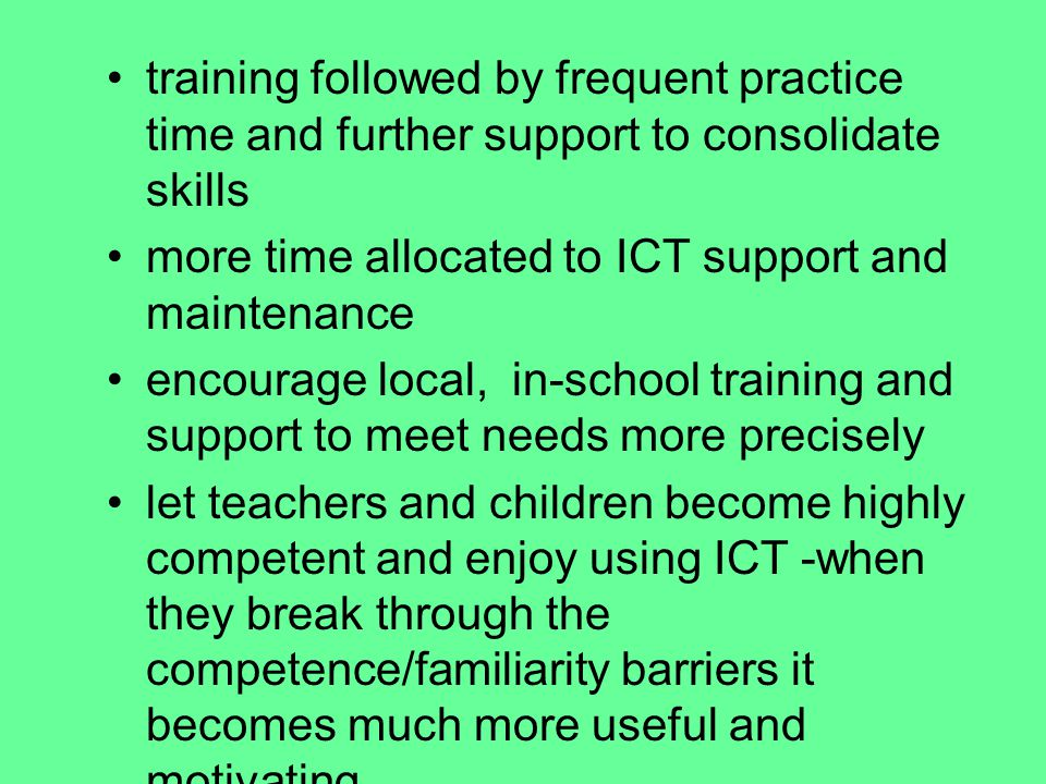 training followed by frequent practice time and further support to consolidate skills more time allocated to ICT support and maintenance encourage local, in-school training and support to meet needs more precisely let teachers and children become highly competent and enjoy using ICT -when they break through the competence/familiarity barriers it becomes much more useful and motivating