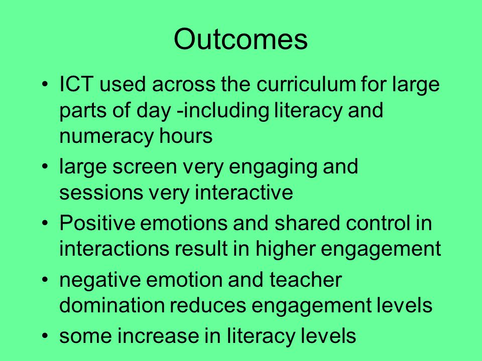 Outcomes ICT used across the curriculum for large parts of day -including literacy and numeracy hours large screen very engaging and sessions very interactive Positive emotions and shared control in interactions result in higher engagement negative emotion and teacher domination reduces engagement levels some increase in literacy levels