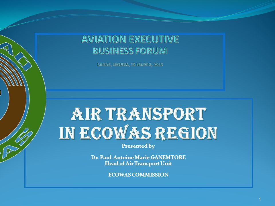 AIR TRANSPORT IN ECOWAS REGION Presented by Dr. Paul-Antoine Marie GANEMTORE Head of Air Transport Unit ECOWAS COMMISSION 1