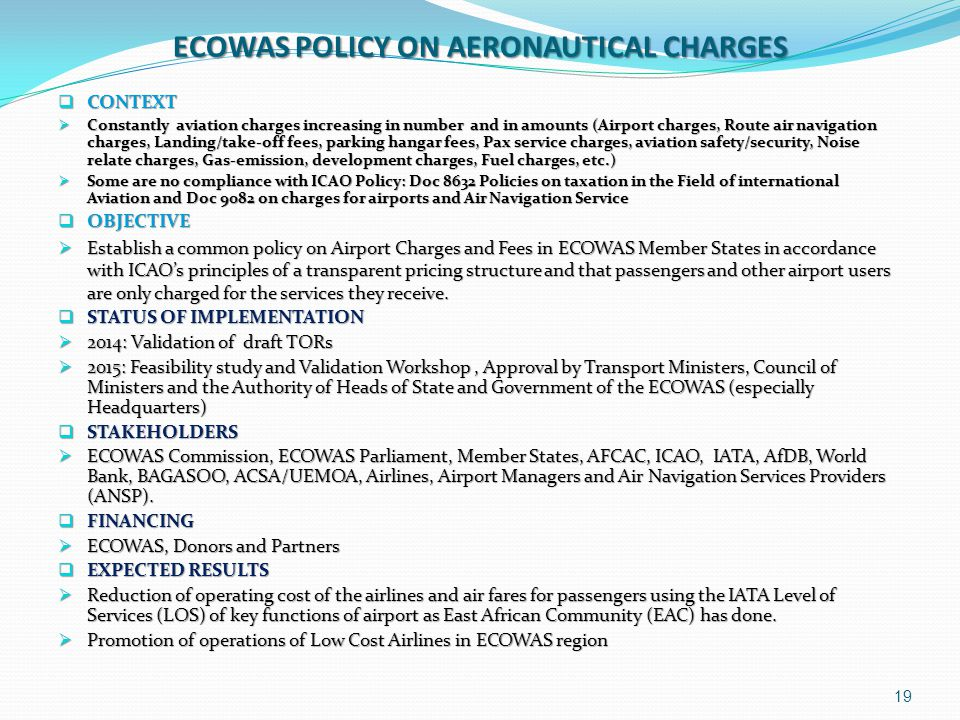 ECOWAS POLICY ON AERONAUTICAL CHARGES  CONTEXT  Constantly aviation charges increasing in number and in amounts (Airport charges, Route air navigati