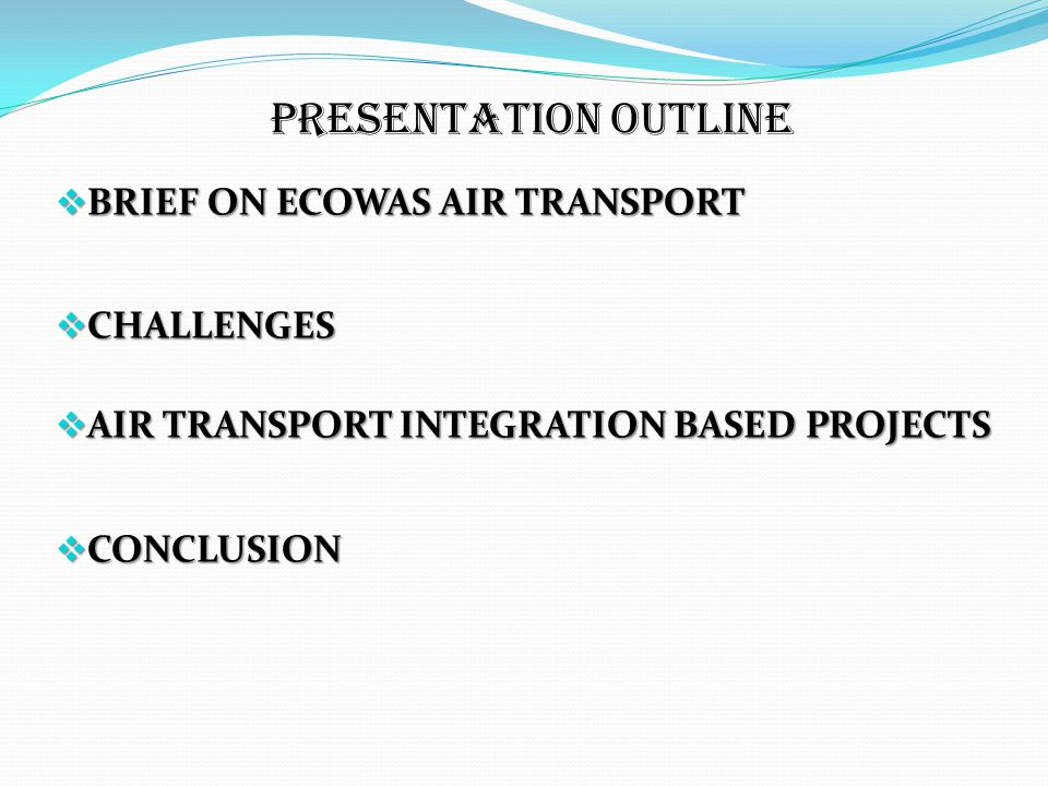 Presentation Outline  BRIEF ON ECOWAS AIR TRANSPORT  CHALLENGES  AIR TRANSPORT INTEGRATION BASED PROJECTS  CONCLUSION