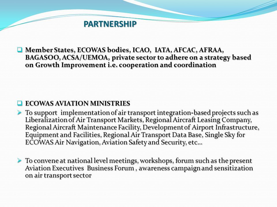 PARTNERSHIP  Member States, ECOWAS bodies, ICAO, IATA, AFCAC, AFRAA, BAGASOO, ACSA/UEMOA, private sector to adhere on a strategy based on Growth Impr