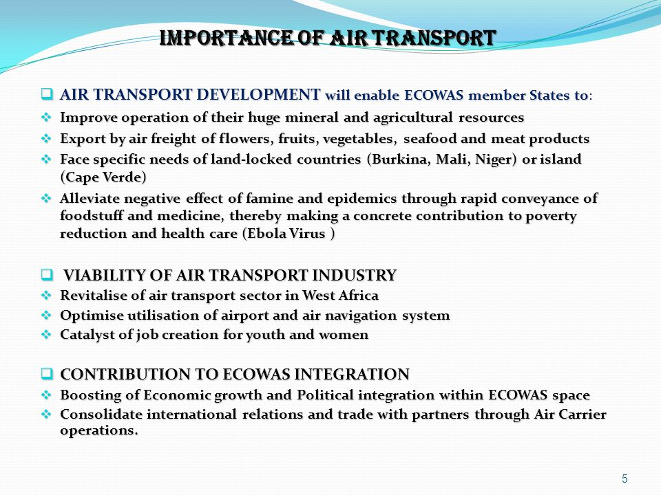  VISION AND MISSION  ECOWAS REVISED TREATY 1993 Article 32-f  Encourage co-operation in flight-scheduling, leasing of aircraft and granting and joint use of fifth freedom rights to airlines of the region  VISION 2020  To develop a sound and seamless regional air transport system with safe, reliable, efficient and affordable air services, well connected within West Africa and integrated with the global network  MISSION  ECOWAS member States entrusted the Commission to assist them in order to coordinate, harmonize and implement community air transport projects, programmes and policies.