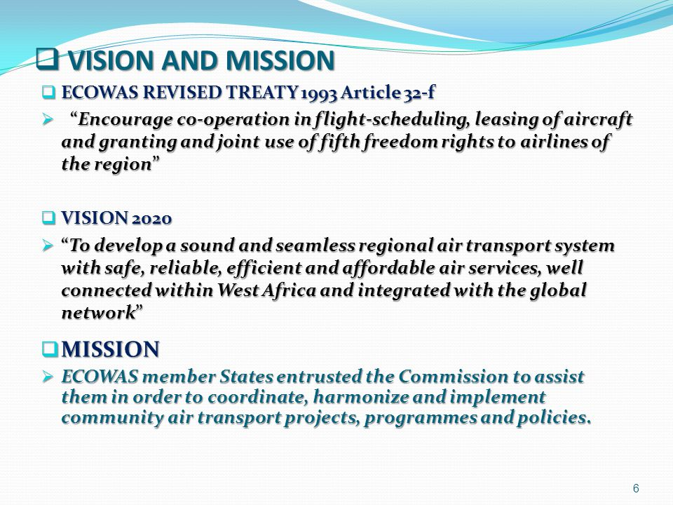 AIR TRANSPORT POLICY 7 ECOWAS Commission is assisting member States in coordinating and harmonizing their air transport policies coming from:  Chicago Convention (December 7 1944)  Develop Civil Aviation in a safe and orderly manner  Ensure equality of opportunity and operate soundly and economically  ICAO SARPs and International Air Law Instruments  Yamoussoukro Declaration (October 7 1988)  Cooperation between African States against protectionism  Integration od African airlines: joint ventures, merges  Pooling: feet, maintenance, CRS, tariffs, spare parts, training  Yamoussoukro Decision (November 14 1999)  Liberalization of access to air transport markets in Africa  Free exercise of traffic rights, free tariff fixing, no limitation of capacity or frequencies, multiple designation of eligible airlines  Compliance with ICAO SARPs: Aviation Security & Safety  NEPAD, PIDA PROGRAM  Support the Yamoussoukro Decision in order to establish safe, efficient, and risk-free airspace and airports in Africa  Public/Private partnership for infrastructure projects to achieve good results