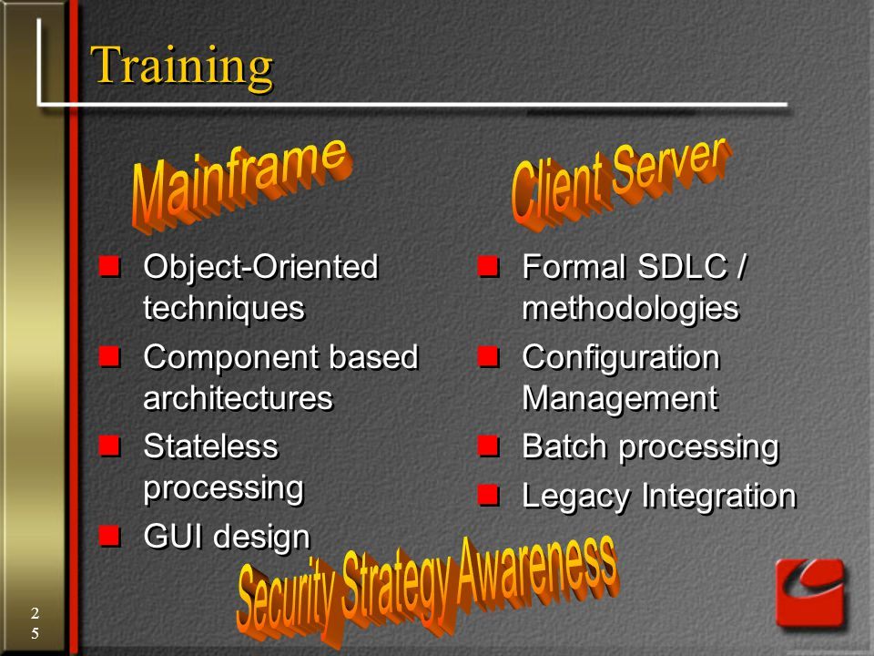 25 Training Object-Oriented techniques Component based architectures Stateless processing GUI design Object-Oriented techniques Component based architectures Stateless processing GUI design Formal SDLC / methodologies Configuration Management Batch processing Legacy Integration