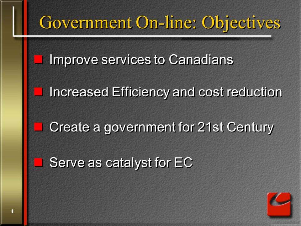 4 Government On-line: Objectives Improve services to Canadians Increased Efficiency and cost reduction Create a government for 21st Century Serve as catalyst for EC Improve services to Canadians Increased Efficiency and cost reduction Create a government for 21st Century Serve as catalyst for EC