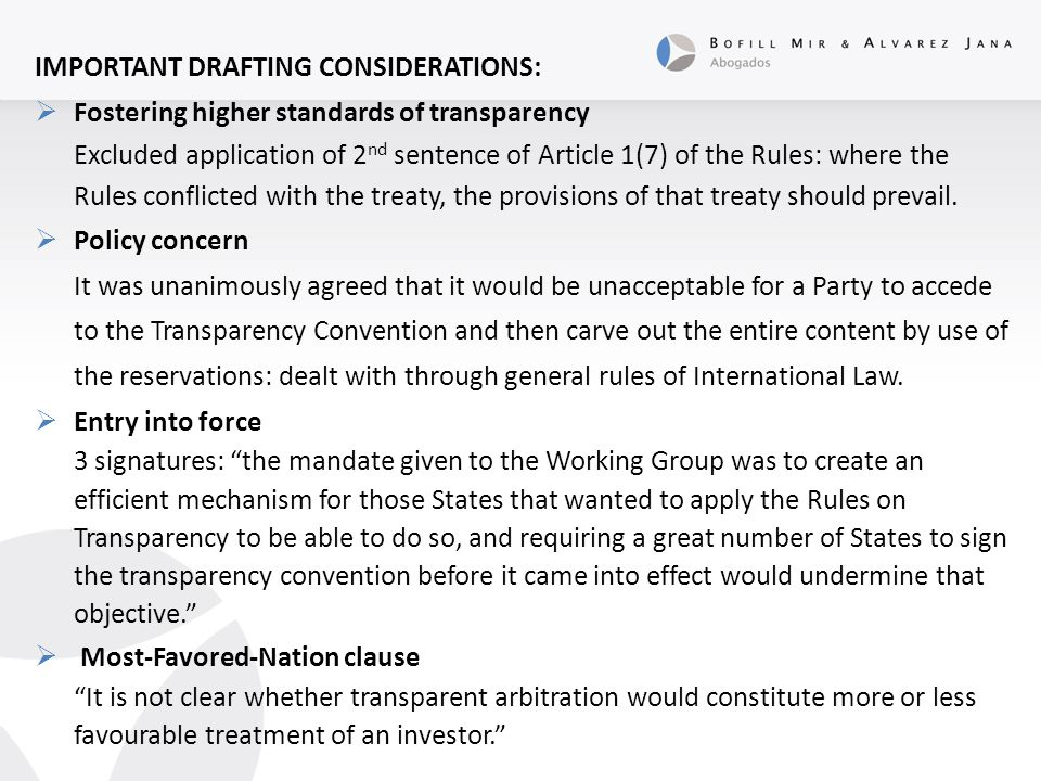 IMPORTANT DRAFTING CONSIDERATIONS:  Fostering higher standards of transparency Excluded application of 2 nd sentence of Article 1(7) of the Rules: where the Rules conflicted with the treaty, the provisions of that treaty should prevail.