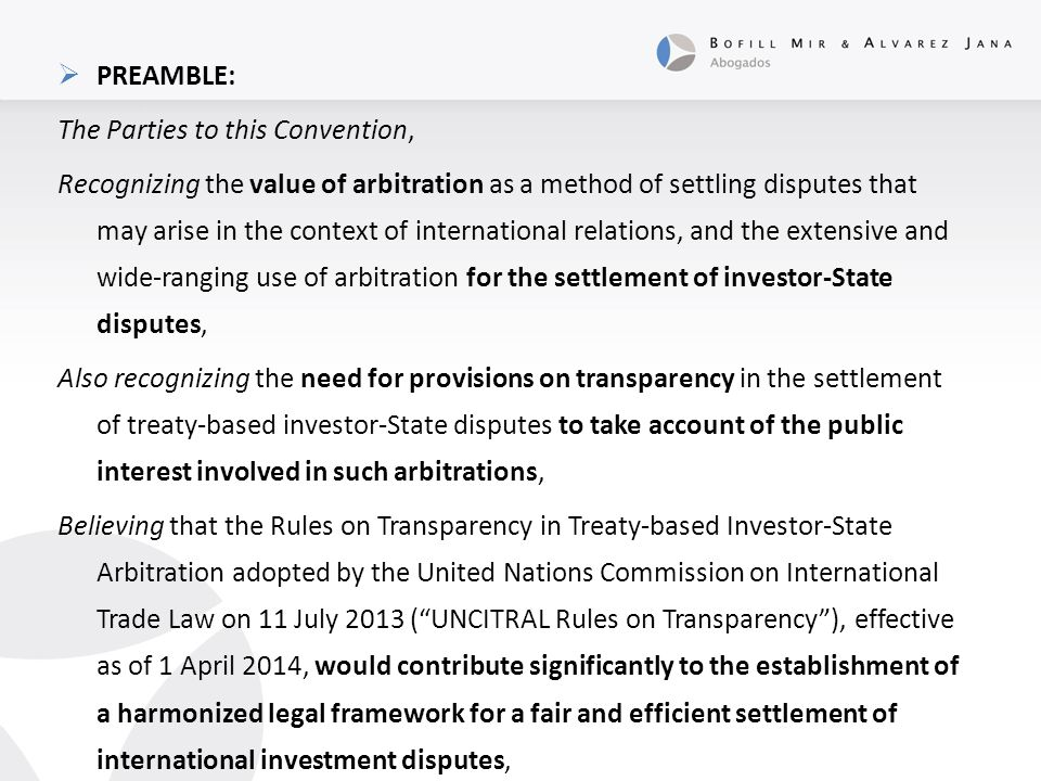  PREAMBLE: The Parties to this Convention, Recognizing the value of arbitration as a method of settling disputes that may arise in the context of international relations, and the extensive and wide-ranging use of arbitration for the settlement of investor-State disputes, Also recognizing the need for provisions on transparency in the settlement of treaty-based investor-State disputes to take account of the public interest involved in such arbitrations, Believing that the Rules on Transparency in Treaty-based Investor-State Arbitration adopted by the United Nations Commission on International Trade Law on 11 July 2013 ( UNCITRAL Rules on Transparency ), effective as of 1 April 2014, would contribute significantly to the establishment of a harmonized legal framework for a fair and efficient settlement of international investment disputes,