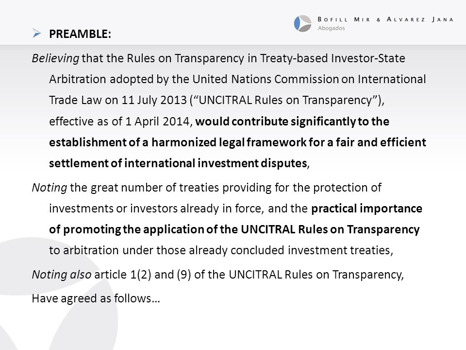  PREAMBLE: Believing that the Rules on Transparency in Treaty-based Investor-State Arbitration adopted by the United Nations Commission on International Trade Law on 11 July 2013 ( UNCITRAL Rules on Transparency ), effective as of 1 April 2014, would contribute significantly to the establishment of a harmonized legal framework for a fair and efficient settlement of international investment disputes, Noting the great number of treaties providing for the protection of investments or investors already in force, and the practical importance of promoting the application of the UNCITRAL Rules on Transparency to arbitration under those already concluded investment treaties, Noting also article 1(2) and (9) of the UNCITRAL Rules on Transparency, Have agreed as follows…