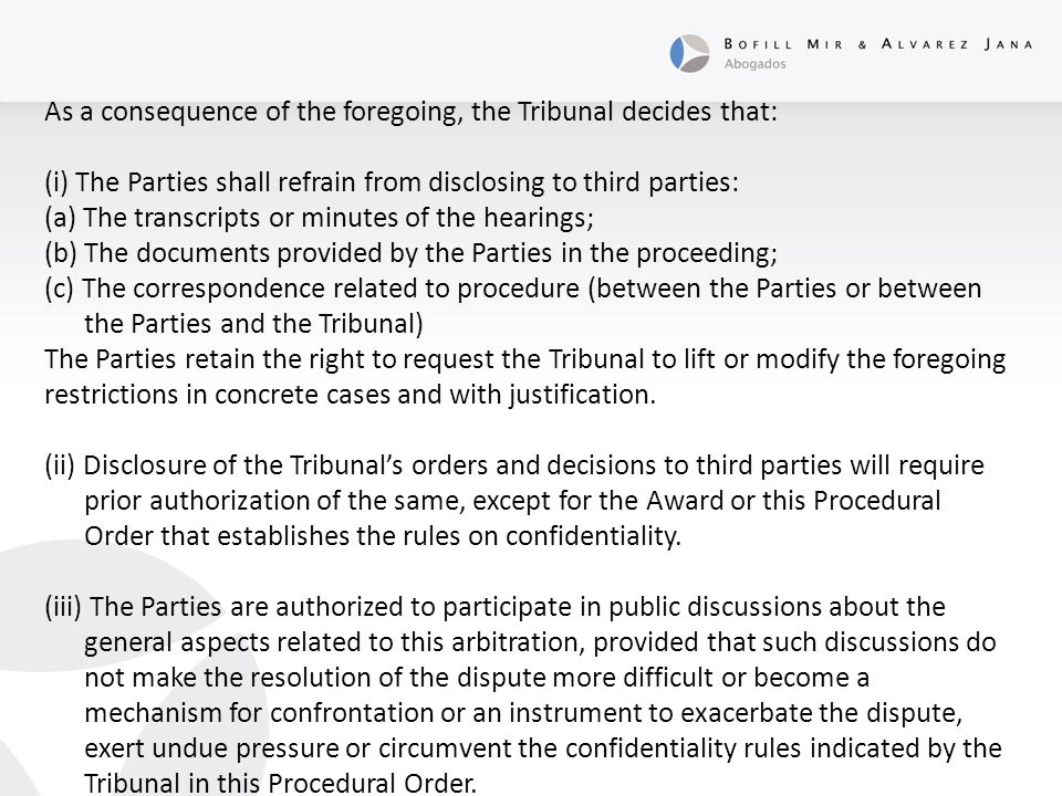 As a consequence of the foregoing, the Tribunal decides that: (i) The Parties shall refrain from disclosing to third parties: (a) The transcripts or minutes of the hearings; (b) The documents provided by the Parties in the proceeding; (c) The correspondence related to procedure (between the Parties or between the Parties and the Tribunal) The Parties retain the right to request the Tribunal to lift or modify the foregoing restrictions in concrete cases and with justification.