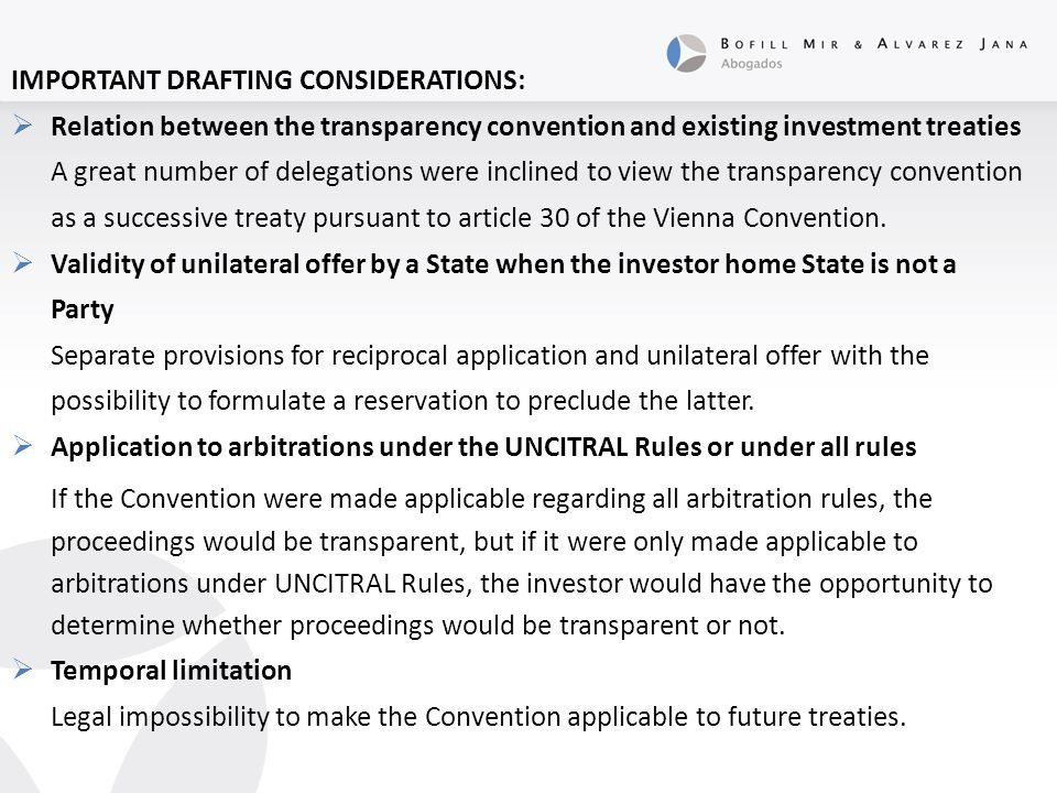 IMPORTANT DRAFTING CONSIDERATIONS:  Relation between the transparency convention and existing investment treaties A great number of delegations were inclined to view the transparency convention as a successive treaty pursuant to article 30 of the Vienna Convention.