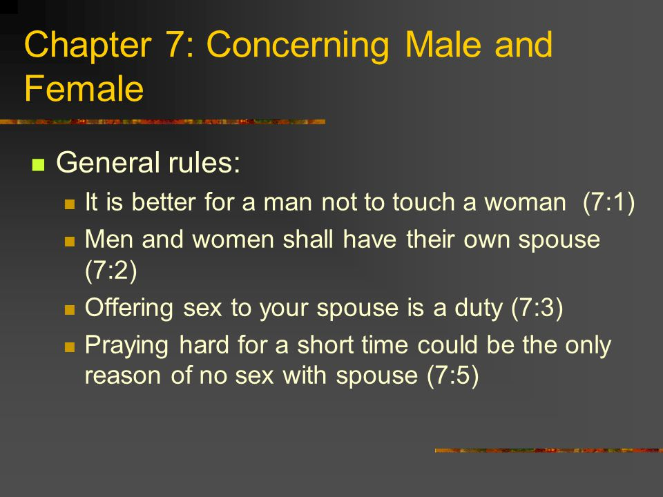 Chapter 7: Concerning Male and Female General rules: It is better for a man not to touch a woman (7:1) Men and women shall have their own spouse (7:2) Offering sex to your spouse is a duty (7:3) Praying hard for a short time could be the only reason of no sex with spouse (7:5)