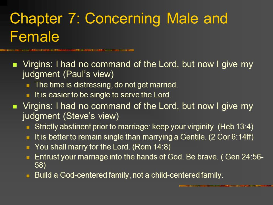 Chapter 7: Concerning Male and Female Virgins: I had no command of the Lord, but now I give my judgment (Paul's view) The time is distressing, do not get married.