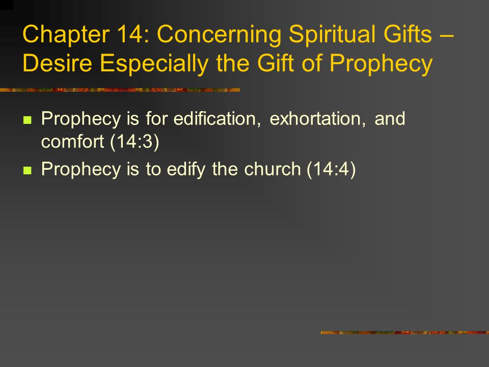 Chapter 14: Concerning Spiritual Gifts – Desire Especially the Gift of Prophecy Prophecy is for edification, exhortation, and comfort (14:3) Prophecy is to edify the church (14:4)