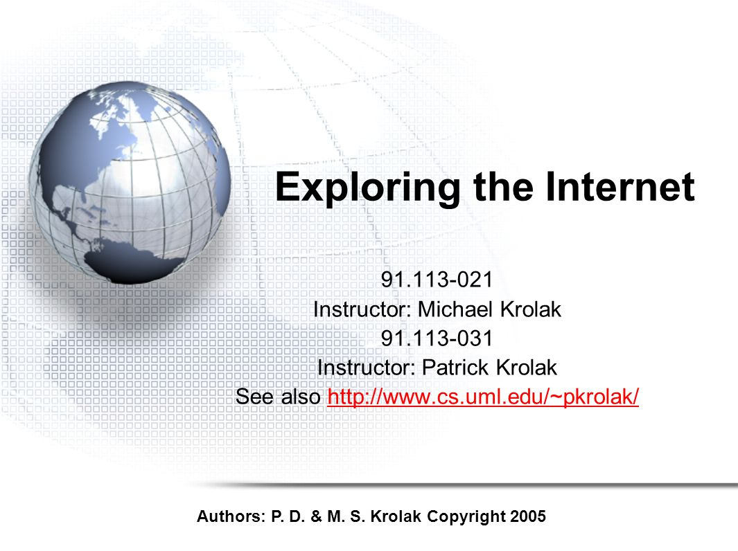 Exploring the Internet 91.113-021 Instructor: Michael Krolak 91.113-031 Instructor: Patrick Krolak See also http://www.cs.uml.edu/~pkrolak/http://www.cs.uml.edu/~pkrolak/ Authors: P.