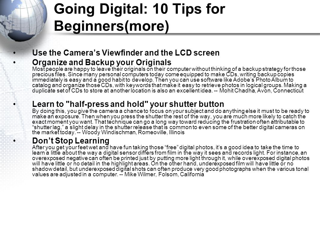 Going Digital: 10 Tips for Beginners(more) Use the Camera's Viewfinder and the LCD screen Organize and Backup your Originals Most people are happy to leave their originals on their computer without thinking of a backup strategy for those precious files.